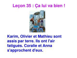 Le on 35 :  a lui va bien       Karim, Olivier et Mathieu sont assis par terre. Ils ont lair fatigu s. Coralie et Anna s