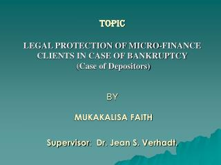 TOPIC  LEGAL PROTECTION OF MICRO-FINANCE       CLIENTS IN CASE OF BANKRUPTCY  Case of Depositors   BY   MUKAKALISA FAITH