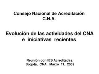 Consejo Nacional de Acreditaci n C.N.A.    Evoluci n de las actividades del CNA  e  iniciativas  recientes