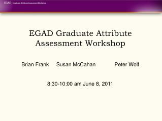EGAD Graduate Attribute Assessment Workshop   Brian Frank Susan McCahan  Peter Wolf   8:30-10:00 am June 8, 2011
