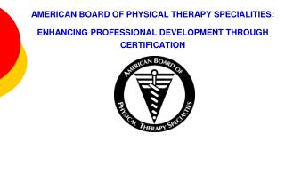 AMERICAN BOARD OF PHYSICAL THERAPY SPECIALITIES:   ENHANCING PROFESSIONAL DEVELOPMENT THROUGH CERTIFICATION