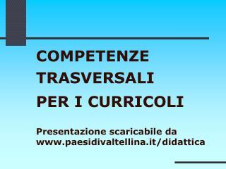 COMPETENZE  TRASVERSALI  PER I CURRICOLI   Presentazione scaricabile da paesidivaltellina.it