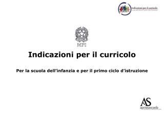Indicazioni per il curricolo  Per la scuola dell infanzia e per il primo ciclo d istruzione
