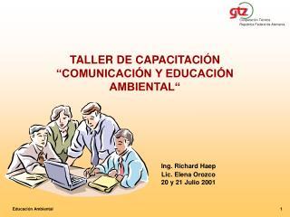 TALLER DE CAPACITACI N  COMUNICACI N Y EDUCACI N AMBIENTAL             Ing. Richard Haep    Lic. Elena Orozco     20 y 2
