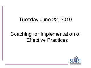 Tuesday June 22, 2010  Coaching for Implementation of Effective Practices