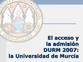 El acceso y  la admisi n  DURM 2007:  la Universidad de Murcia