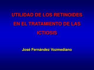 UTILIDAD DE LOS RETINOIDES EN EL TRATAMIENTO DE LAS ICTIOSIS  Jos  Fern ndez Vozmediano