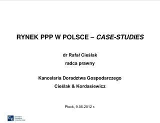 RYNEK PPP W POLSCE   CASE-STUDIES  dr Rafal Cieslak radca prawny  Kancelaria Doradztwa Gospodarczego Cieslak  Kordasiewi