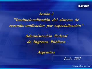 Sesi n 2 Institucionalizaci n  del  sistema  de recaudo: unificaci n  por  especializaci n   Administraci n  Federal  de
