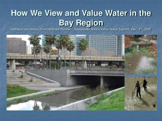 How We View and Value Water in the Bay Region Kathleen Van Velsor. Environmental Planner-  Sustainable Silicon Valley Wa
