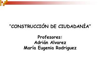 CONSTRUCCI N DE CIUDADAN A   Profesores: Adri n Alvarez Mar a Eugenia Rodriguez