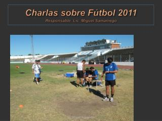 Charlas sobre F tbol 2011 Responsable: Lic. Miguel Samaniego