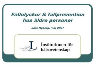 Fallolyckor  fallprevention hos  ldre personer  Lars Nyberg, maj 2007