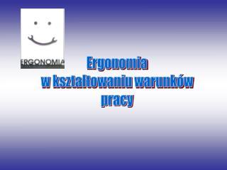Ergonomia  w ksztaltowaniu warunk w  pracy