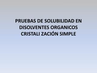 PRUEBAS DE SOLUBILIDAD EN DISOLVENTES ORGANICOS CRISTALI ZACI N SIMPLE
