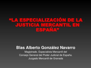 LA ESPECIALIZACI N DE LA JUSTICIA MERCANTIL EN ESPA A    Blas Alberto Gonz lez Navarro Magistrado. Especialista Mercant