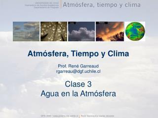 Atm sfera, Tiempo y Clima  Prof. Ren  Garreaud rgarreaudgf.uchile.cl  Clase 3 Agua en la Atm sfera