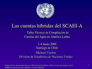 Las cuentas h bridas del SCAEI-A  Taller T cnico de Compilaci n de   Cuentas del Agua en Am rica Latina  1-4 Junio 2009