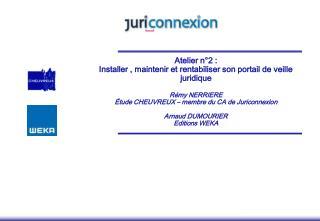 Atelier n 2 :  Installer , maintenir et rentabiliser son portail de veille juridique   R my NERRIERE  tude CHEUVREUX   m