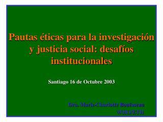 Pautas  ticas para la investigaci n y justicia social: desaf os institucionales  Santiago 16 de Octubre 2003     Dra. Ma