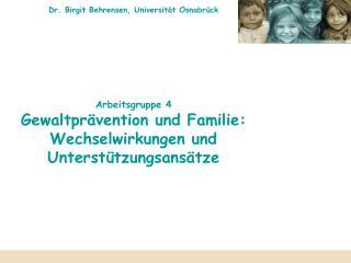Dr. Birgit Behrensen, Universit t Osnabr ck          Arbeitsgruppe 4 Gewaltpr vention und Familie: Wechselwirkungen und