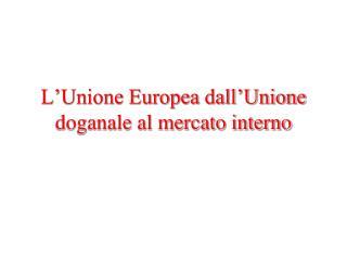 L Unione Europea dall Unione doganale al mercato interno