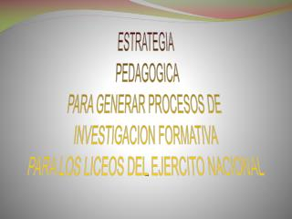 ESTRATEGIA   PEDAGOGICA  PARA GENERAR PROCESOS DE  INVESTIGACION FORMATIVA PARA LOS LICEOS DEL EJERCITO NACIONAL