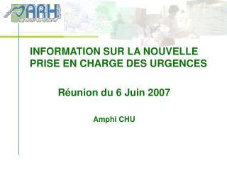 INFORMATION SUR LA NOUVELLE PRISE EN CHARGE DES URGENCES  R union du 6 Juin 2007  Amphi CHU