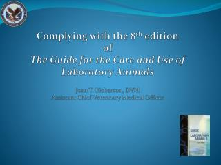 Complying with the 8th edition of The Guide for the Care and Use of Laboratory Animals  Joan T. Richerson, DVM Assistant