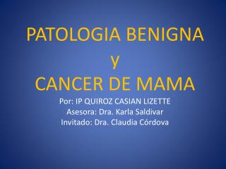 PATOLOGIA BENIGNA y CANCER DE MAMA Por: IP QUIROZ CASIAN LIZETTE Asesora: Dra. Karla Saldivar  Invitado: Dra. Claudia C