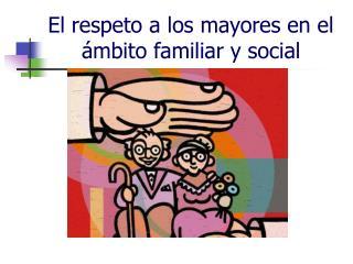 El respeto a los mayores en el         mbito familiar y social