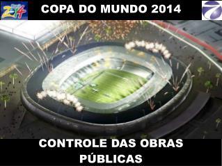 COPA DO MUNDO 2014        CONTROLE DAS OBRAS P BLICAS