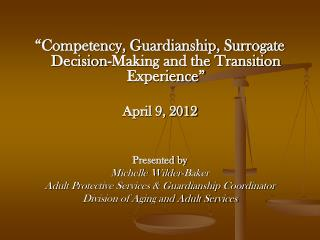 Competency, Guardianship, Surrogate Decision-Making and the Transition Experience   April 9, 2012   Presented by  Miche