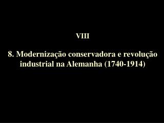 VIII  8. Moderniza  o conservadora e revolu  o industrial na Alemanha 1740-1914