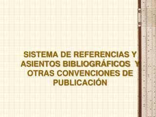 SISTEMA DE REFERENCIAS Y ASIENTOS BIBLIOGR FICOS  Y OTRAS CONVENCIONES DE PUBLICACI N