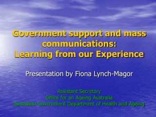Government support and mass communications: Learning from our Experience  Presentation by Fiona Lynch-Magor  Assistant S