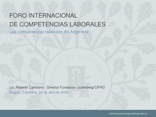 FORO INTERNACIONAL  DE COMPETENCIAS LABORALES Las competencias laborales en Argentina             Lic. Roberto Candiano
