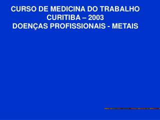 CURSO DE MEDICINA DO TRABALHO CURITIBA   2003 DOEN AS PROFISSIONAIS - METAIS