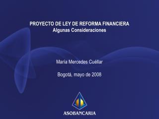 PROYECTO DE LEY DE REFORMA FINANCIERA Algunas Consideraciones     Mar a Mercedes Cu llar  Bogot , mayo de 2008