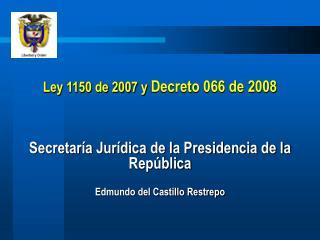 Ley 1150 de 2007 y Decreto 066 de 2008    Secretar a Jur dica de la Presidencia de la Rep blica  Edmundo del Castillo Re
