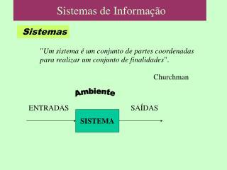 Um sistema   um conjunto de partes coordenadas  para realizar um conjunto de finalidades.       Churchman