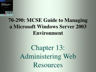 70-290: MCSE Guide to Managing a Microsoft Windows Server 2003 Environment  Chapter 13:  Administering Web Resources