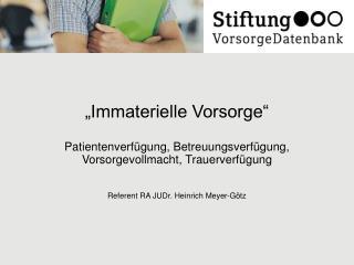 Immaterielle Vorsorge    Patientenverf gung, Betreuungsverf gung,  Vorsorgevollmacht, Trauerverf gung   Referent RA JUD