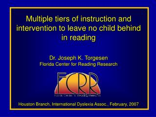 Multiple tiers of instruction and intervention to leave no child behind in reading  Dr. Joseph K. Torgesen Florida Cente