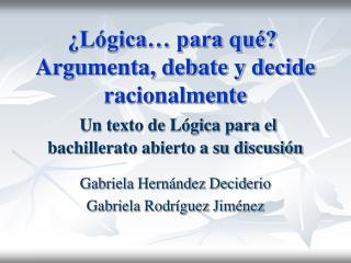 L gica  para qu   Argumenta, debate y decide racionalmente  Un texto de L gica para el bachillerato abierto a su discus