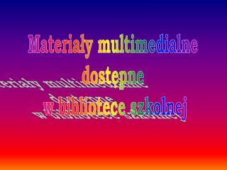 Materialy multimedialne  dostepne  w bibliotece szkolnej