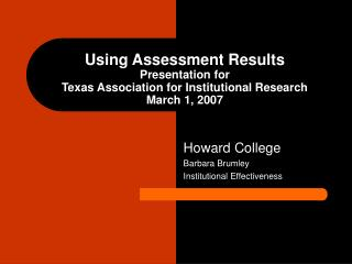 Using Assessment Results Presentation for  Texas Association for Institutional Research March 1, 2007
