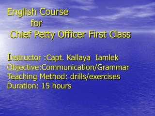 English Course         for  Chief Petty Officer First Class  Instructor :Capt. Kallaya  Iamlek Objective:Communication