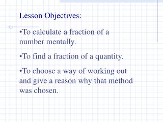 To calculate a fraction of a number mentally. To find a fraction of a quantity. To choose a way of working out and give