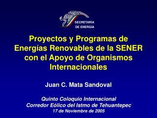 Proyectos y Programas de Energ as Renovables de la SENER con el Apoyo de Organismos Internacionales  Juan C. Mata Sandov